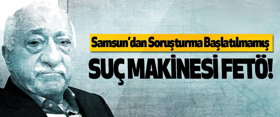 Samsun'dan Soruşturma Başlatılmamış Suç makinesi fetö!