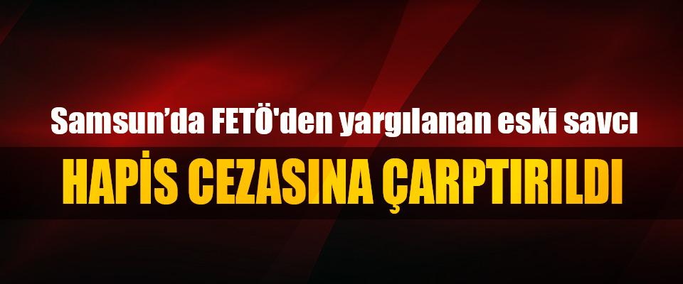 Samsun'FETÖ'den yargılanan eski savcı 6 yıl 9 ay hapis cezasına çarptırıldı