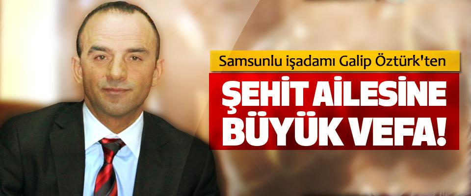 Samsunlu işadamı Galip Öztürk'ten Şehit Ailesine Büyük Vefa!