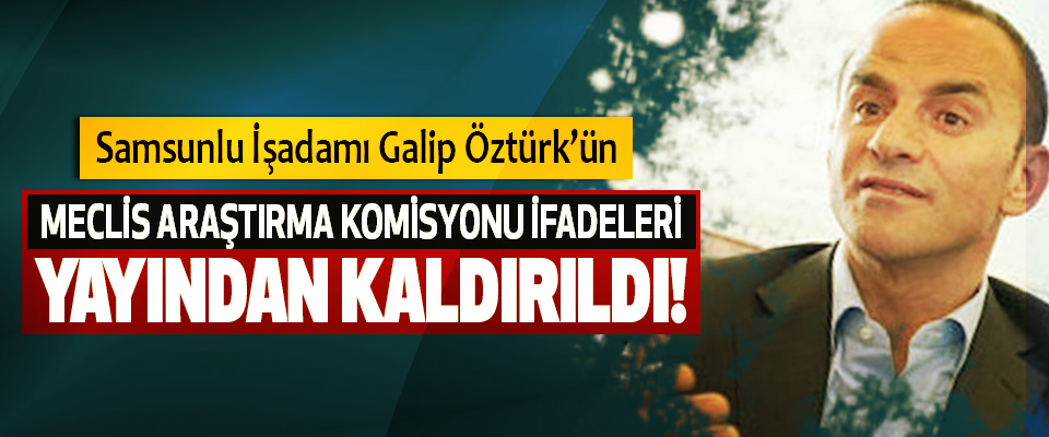 Samsunlu İşadamı Galip Öztürk'ün Meclis araştırma komisyonu ifadeleri yayından kaldırıldı!