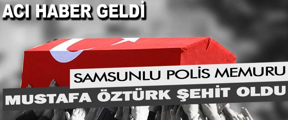 Samsunlu Polis Memuru Mustafa Öztürk Şehit Oldu