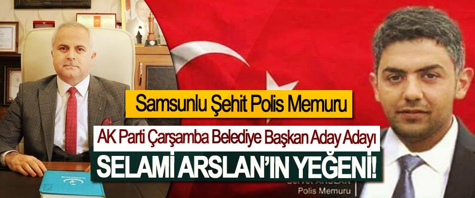 Samsunlu Şehit Polis Memuru AK Parti Çarşamba Belediye Başkan Aday Adayı Selami Arslan'ın Yeğeni!