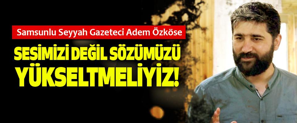 Samsunlu Seyyah Gazeteci Adem Özköse: Sesimizi değil sözümüzü yükseltmeliyiz!