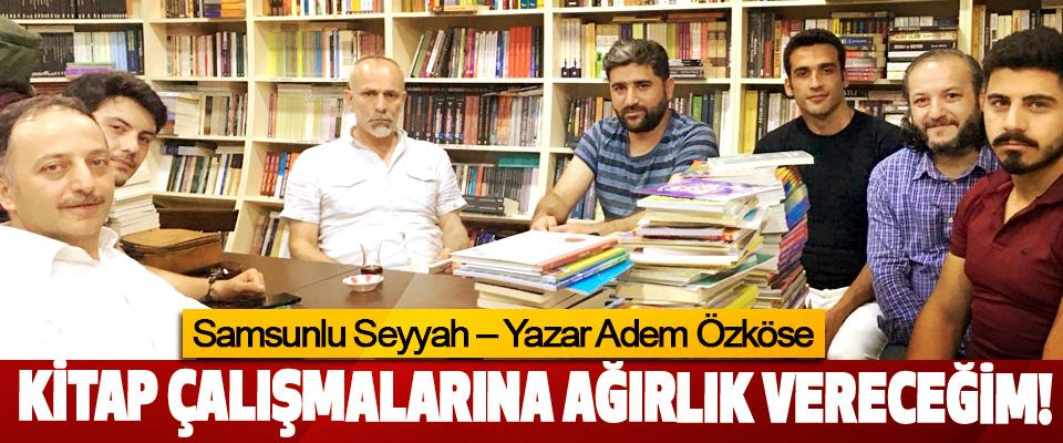 Samsunlu Seyyah – Yazar Adem Özköse; Kitap çalışmalarına ağırlık vereceğim!