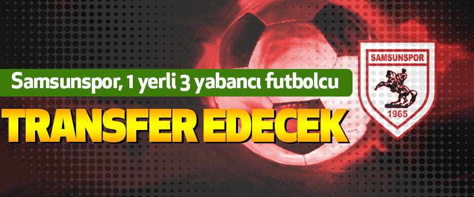 Samsunspor, 1 yerli 3 yabancı futbolcu transfer edecek