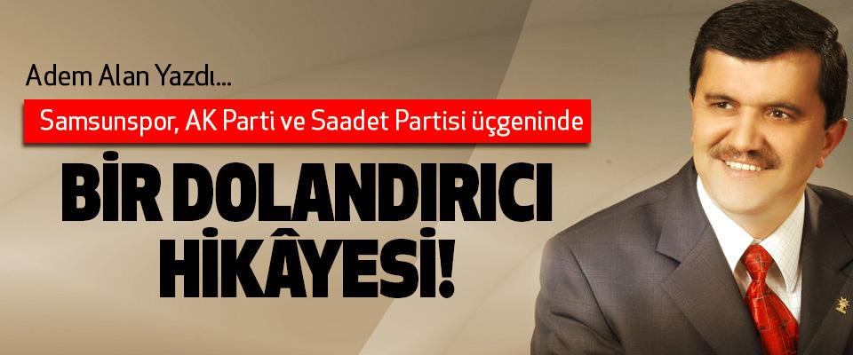 Samsunspor, AK Parti ve Saadet Partisi üçgeninde Bir dolandırıcı hikâyesi!
