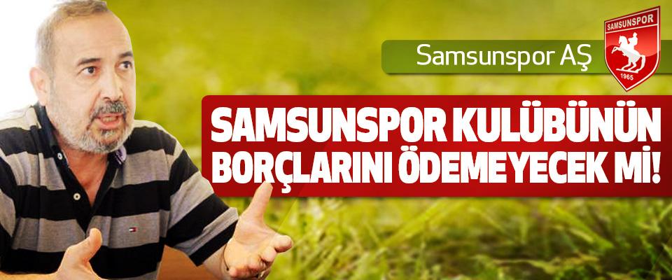 Samsunspor AŞ Samsunspor kulübünün borçlarını ödemeyecek mi!