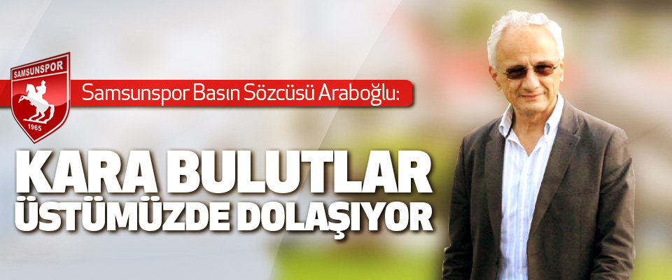 Samsunspor Basın Sözcüsü Araboğlu: Kara Bulutlar Üstümüzde Dolaşıyor