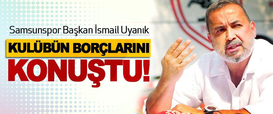 Samsunspor Başkan İsmail Uyanık kulübün borçlarını konuştu!