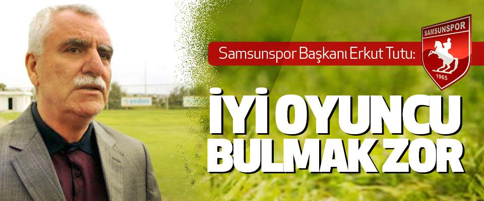 Samsunspor Başkanı Erkut Tutu: İyi Oyuncu Bulmak Zor