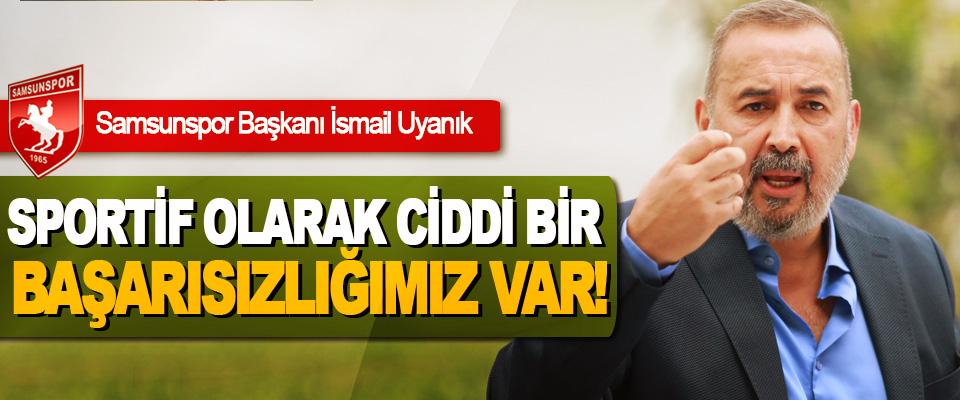 Samsunspor Başkanı İsmail Uyanık; Sportif olarak ciddi bir başarısızlığımız var!