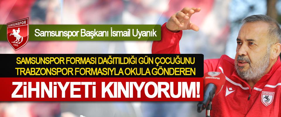 Samsunspor Başkanı İsmail Uyanık: Samsunspor forması dağıtıldığı gün çocuğunu Trabzonspor formasıyla okula gönderen zihniyeti kınıyorum!
