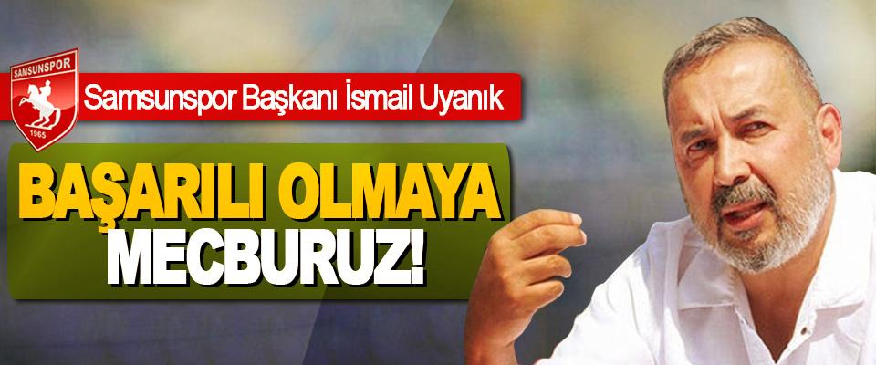 Samsunspor Başkanı İsmail Uyanık: Başarılı Olmaya Mecburuz!