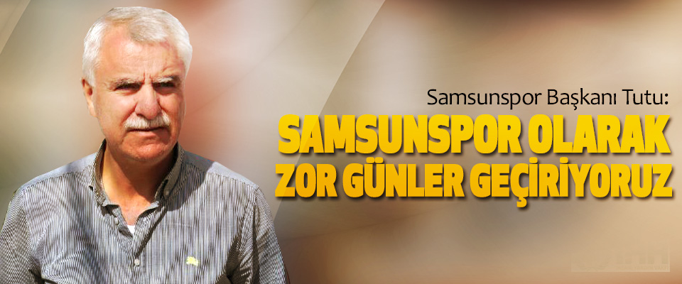 Samsunspor Başkanı Tutu: Samsunspor Olarak Zor Günler Geçiriyoruz