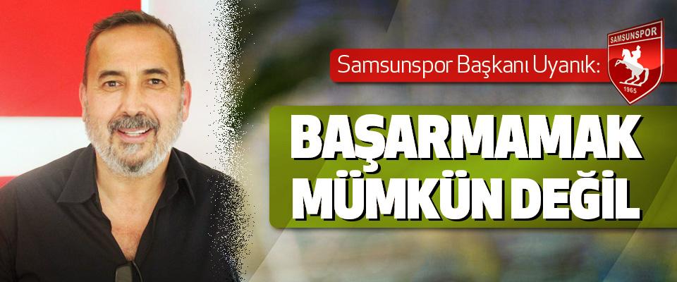 Samsunspor Başkanı Uyanık: Başarmamak Mümkün Değil