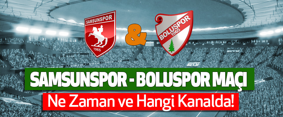 Samsunspor-Boluspor Maçı Ne Zaman ve Hangi Kanalda!