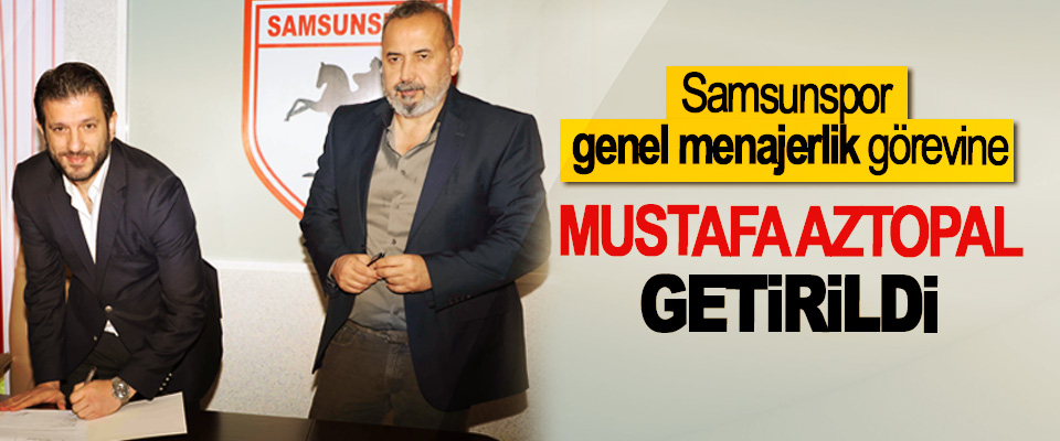 Samsunspor genel menajerlik görevine Mustafa Aztopal Getirildi