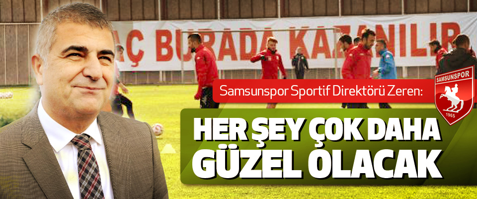 Samsunspor Sportif Direktörü Zeren: Her Şey Çok Daha Güzel Olacak