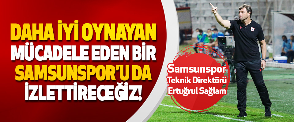 Samsunspor Teknik Direktörü Ertuğrul Sağlam İnşallah Daha İyi Oynayan Samsunspor'u da İzlettireceğiz!