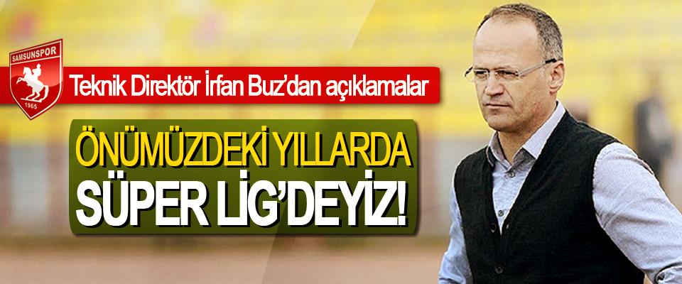 Samsunspor Teknik Direktörü İrfan Buz: Önümüzdeki yıllarda süper lig'deyiz!