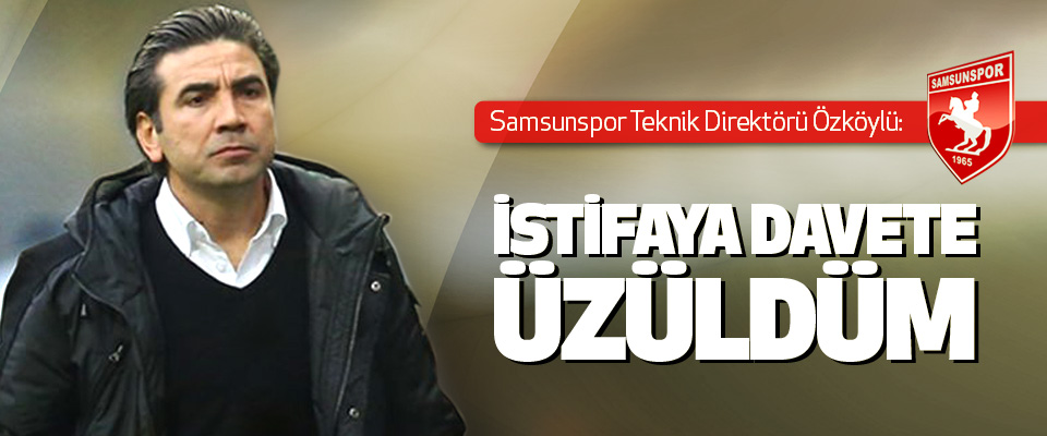 Samsunspor teknik direktörü Özköylü: İstifaya Davete Üzüldüm