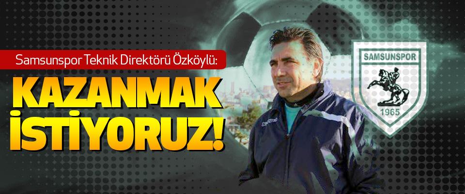 Samsunspor Teknik Direktörü Özköylü: Kazanmak İstiyoruz