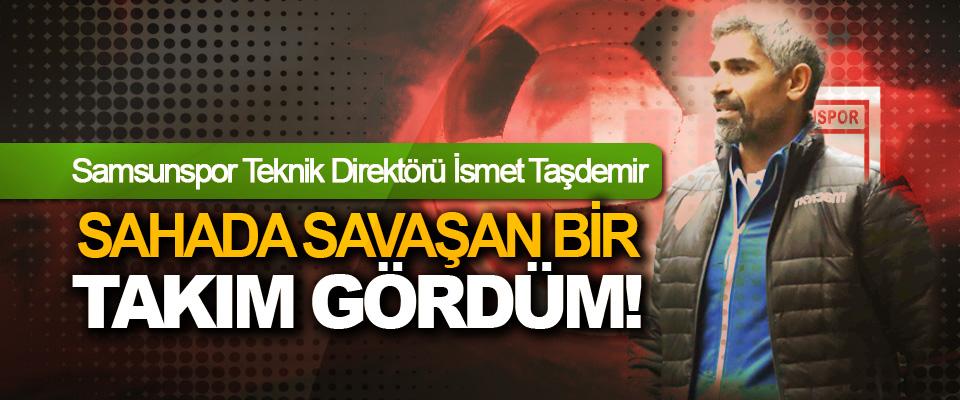 Samsunspor Teknik Direktörü İsmet Taşdemir: Sahada savaşan bir takım gördüm!