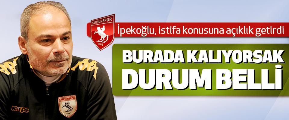 Samsunspor Teknik Direktörü İpekoğlu: Burada Kalıyorsak Durum Belli