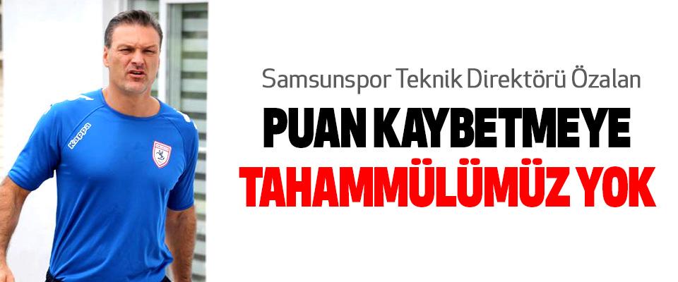 Samsunspor Teknik Direktörü Özalan  Puan Kaybetmeye Tahammülümüz Yok