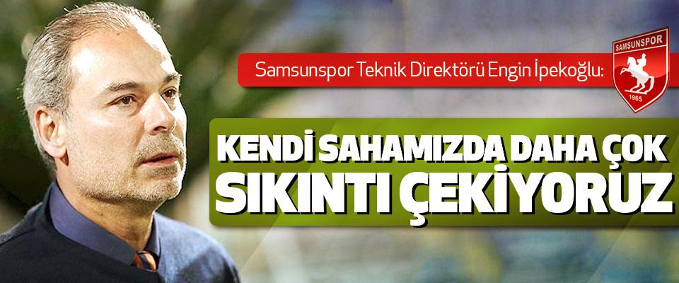Samsunspor Teknik Direktörü İpekoğlu: Kendi Sahamızda Daha Çok Sıkıntı Çekiyoruz