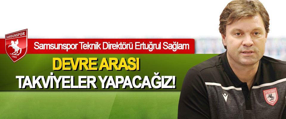 Samsunspor Teknik Direktörü Ertuğrul Sağlam:Devre arası takviyeler yapacağız!
