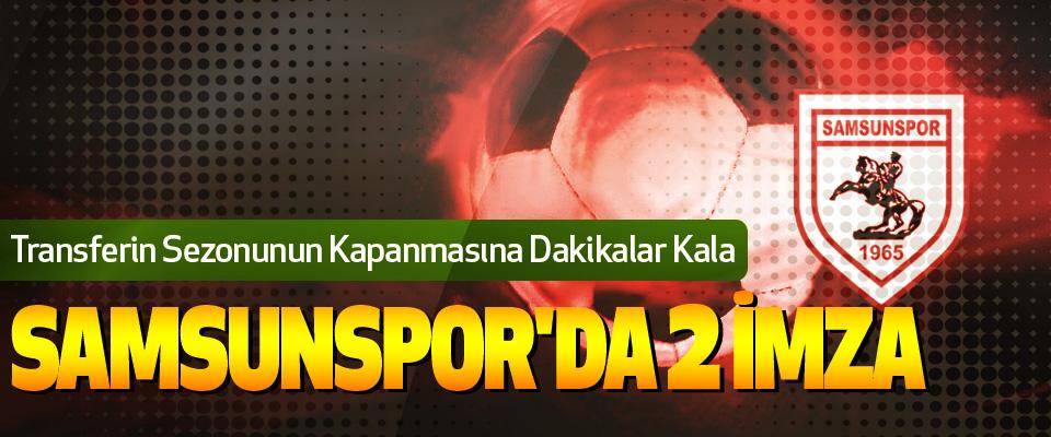Samsunspor'da son gün 2 İmza birden