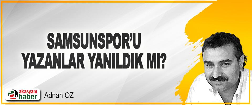 Samsunspor'u Yazanlar Yanıldık mı?