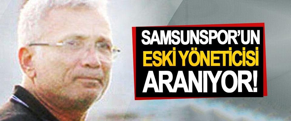 Samsunspor'un eski yöneticisi aranıyor!