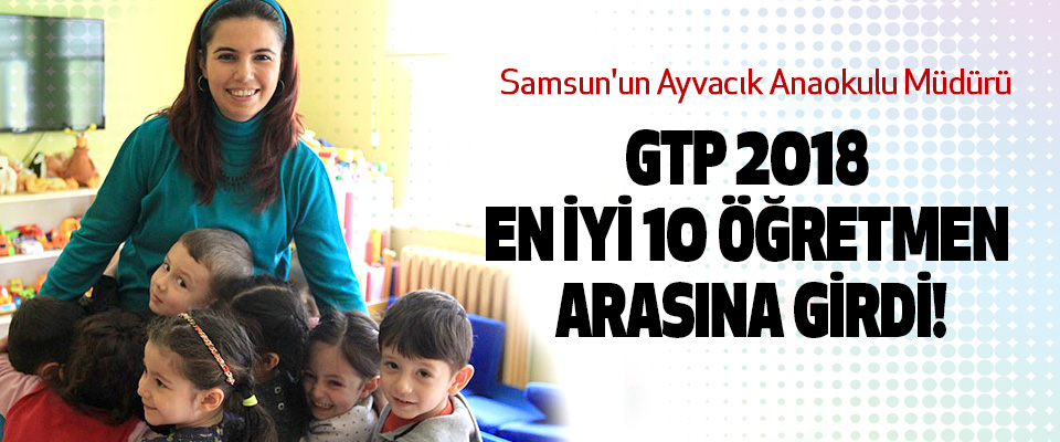 Samsun'un Ayvacık Anaokulu Müdürü Gtp 2018 en iyi 10 öğretmen arasına girdi!