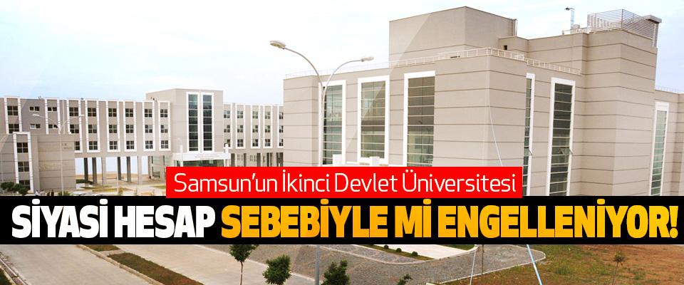 Samsun'un İkinci Devlet Üniversitesi Siyasi hesap sebebiyle mi engelleniyor!