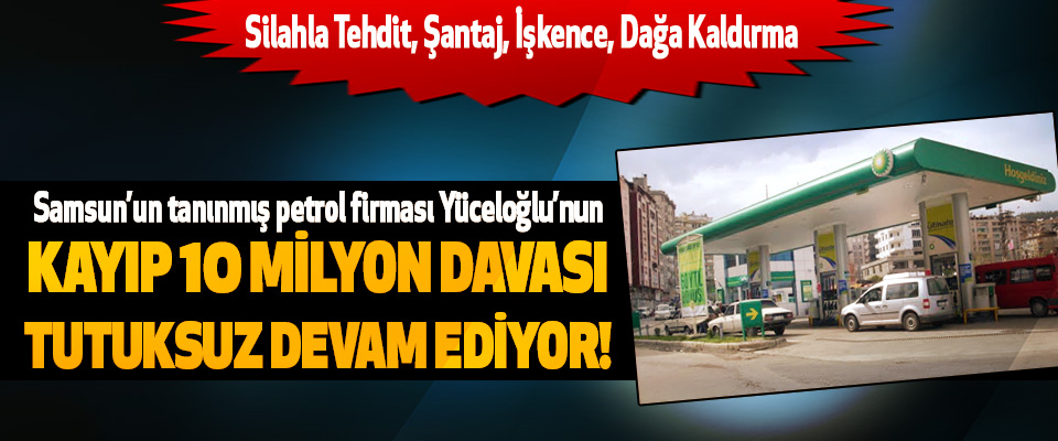 Samsun'un tanınmış petrol firması Yüceloğlu'nun Kayıp 10 milyon davası tutuksuz devam ediyor!