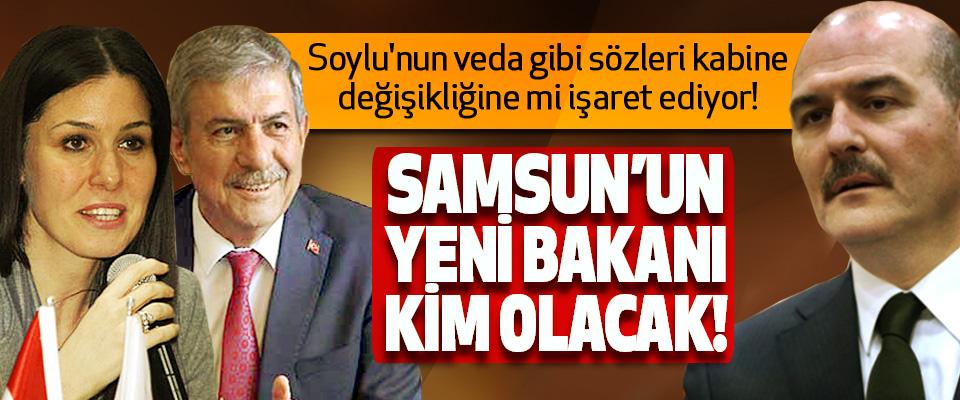 Samsun'un yeni bakanı kim olacak!