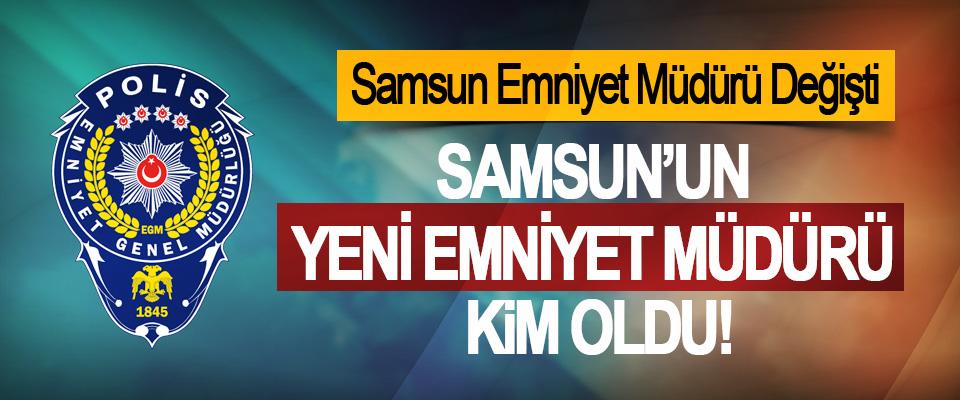Samsun'un Yeni Emniyet Müdürü Kim Oldu!
