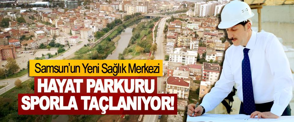 Samsun'un Yeni Sağlık Merkezi Hayat parkuru sporla taçlanıyor!