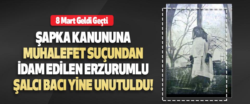 Şapka Kanununa Muhalefet Suçundan İdam Edilen Erzurumlu Şalcı Bacı Yine Unutuldu!