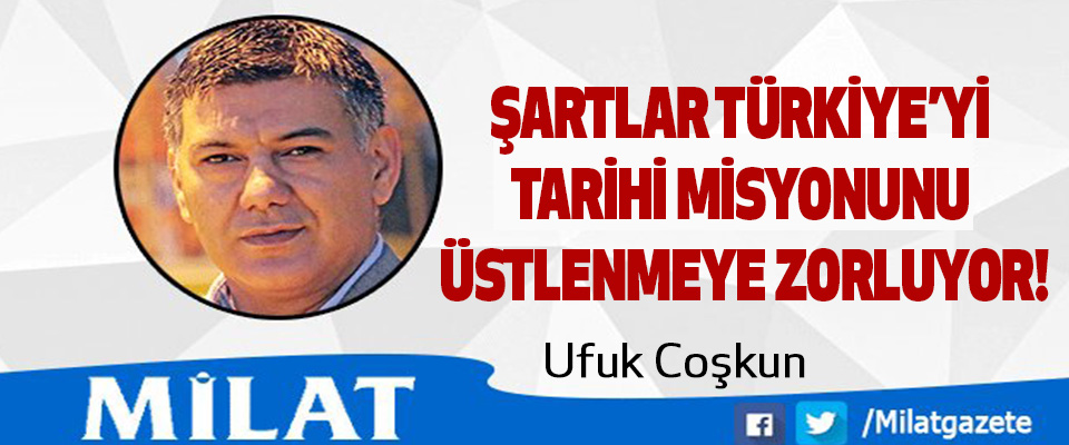 Şartlar Türkiye'yi tarihi misyonu üstlenmeye zorluyor!