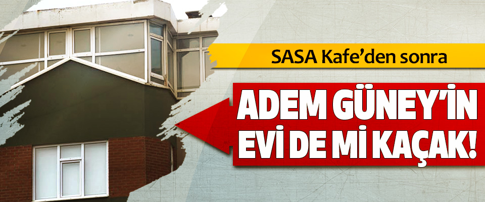 SASA Kafe'den sonra Adem güney'in evi de mi kaçak!
