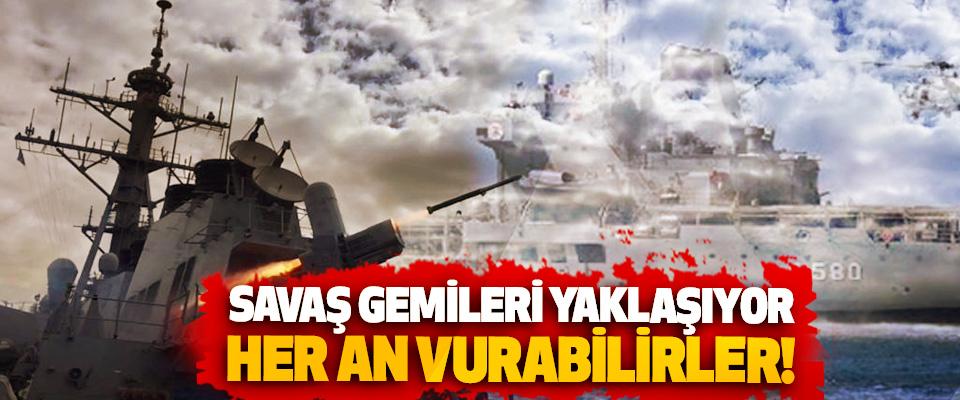 Savaş gemileri yaklaşıyor her an vurabilirler!