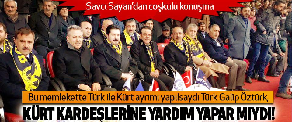 Savcı Sayan: Bu memlekette Türk ile Kürt ayrımı yapılsaydı Türk Galip Öztürk, Kürt kardeşlerine yardım yapar mıydı!