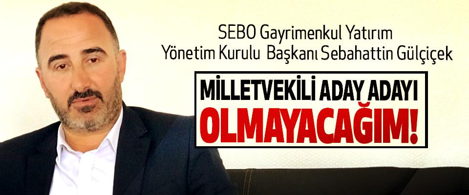 SEBO Gayrimenkul Yatırım Yönetim Kurulu Başkanı Sebahattin Gülçiçek; Milletvekili aday adayı olmayacağım!