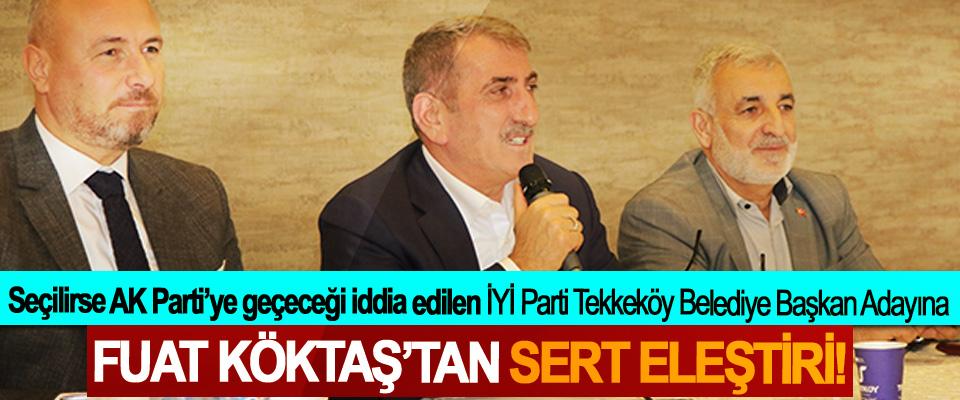 Seçilirse AK Parti'ye geçeceği iddia edilen İYİ Parti Tekkeköy Belediye Başkan Adayına Fuat Köktaş'tan sert eleştiri!