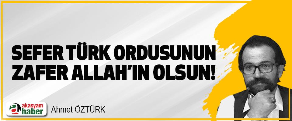 Sefer Türk Ordusunun, zafer Allah'ın olsun!