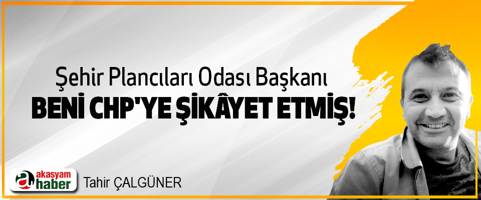 Şehir Plancıları Odası Başkanı Beni CHP'ye şikâyet etmiş!
