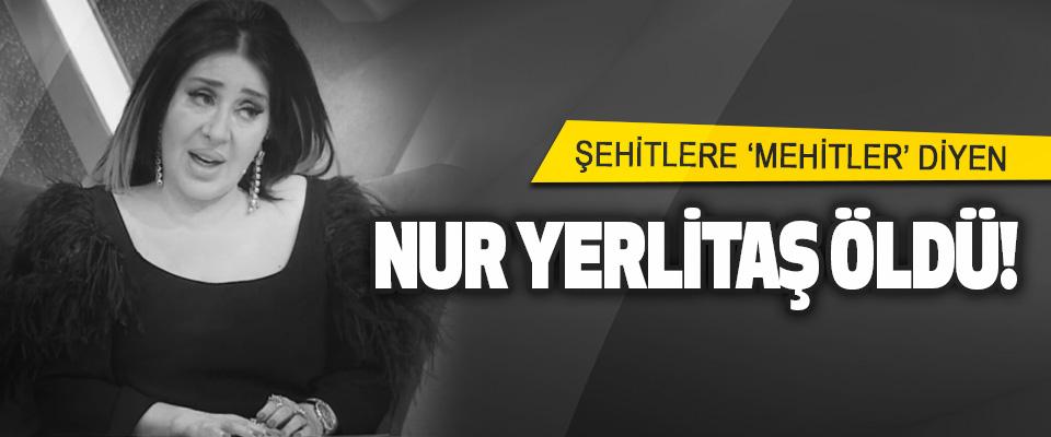 Şehitlere 'Mehitler' Diyen Nur Yerlitaş Öldü!